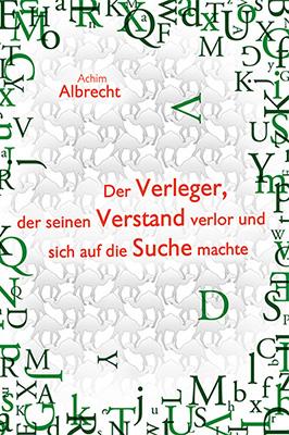 Der Verleger, der seinen Verstand verlor und sich auf die Suche machte Humorvoller Roman in Briefform vonAchim Albrecht Zum Buch ►